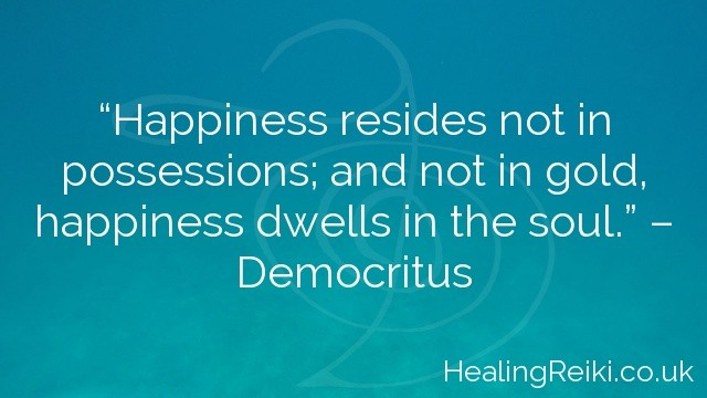 """Happiness resides not in possessions; and not in gold, happiness dwells in the soul."" – Democritus"