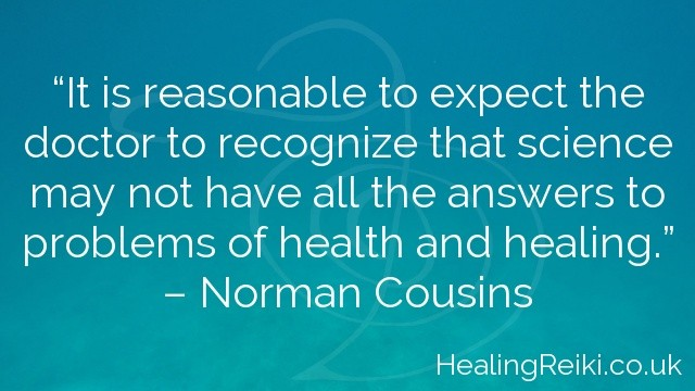 """It is reasonable to expect the doctor to recognize that science may not have all the answers to problems of health and healing.""  – Norman Cousins"