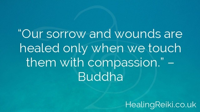 """Our sorrow and wounds are healed only when we touch them with compassion."" – Buddha"