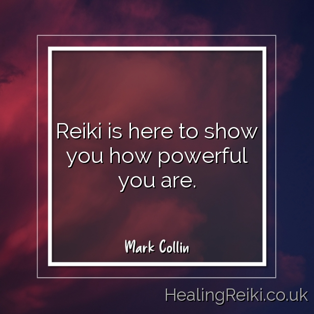 Reiki is here to show you how powerful you are. Mark Collin
