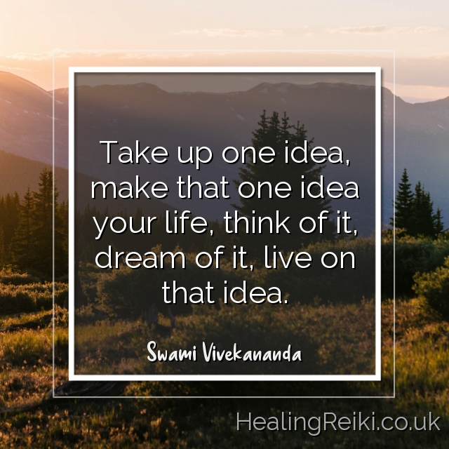 Take up one idea Make that one idea your life–think of it, dream of it, live on that idea